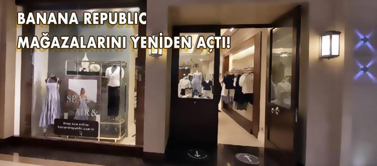 BANANA REPUBLIC  MAĞAZALARININ KAPILARINI YENİDEN AÇIYOR!