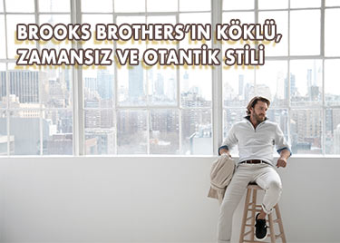 BROOKS BROTHERS'IN KÖKLÜ, ZAMANSIZ VE OTANTİK STİLİ